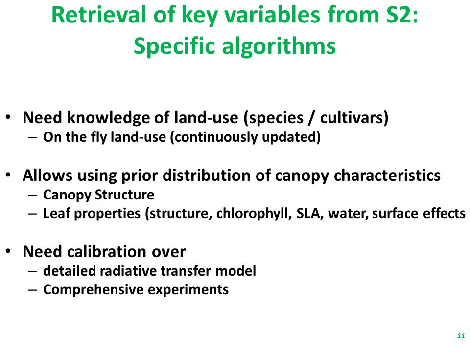 Retrieval of key variables from S2: Specific algorithms Need knowledge of land-use (species / cultivars) – On the fly land-use (continuously updated) Allows using prior distribution of canopy characteristics – Canopy Structure – Leaf properties (structure, chlorophyll, SLA, water, surface effects …) Need calibration over – detailed radiative transfer model – Comprehensive experiments 11