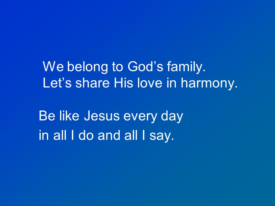 We belong to God's family. Let's share His love in harmony.