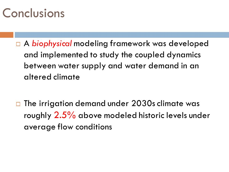 Conclusions  A biophysical modeling framework was developed and implemented to study the coupled dynamics between water supply and water demand in an altered climate  The irrigation demand under 2030s climate was roughly 2.5% above modeled historic levels under average flow conditions