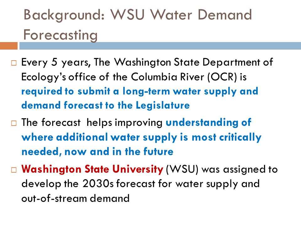 Background: WSU Water Demand Forecasting  Every 5 years, The Washington State Department of Ecology's office of the Columbia River (OCR) is required to submit a long-term water supply and demand forecast to the Legislature  The forecast helps improving understanding of where additional water supply is most critically needed, now and in the future  Washington State University (WSU) was assigned to develop the 2030s forecast for water supply and out-of-stream demand