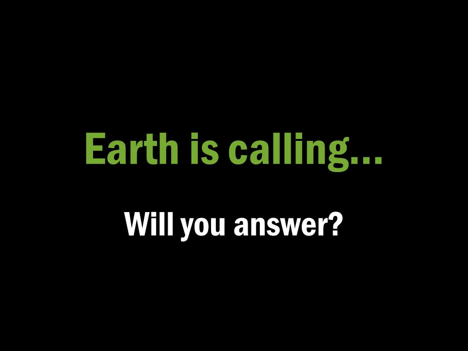 Earth is calling… Will you answer