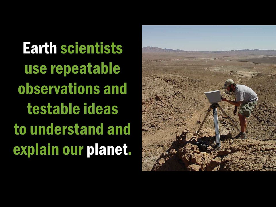 Earth scientists use repeatable observations and testable ideas to understand and explain our planet.