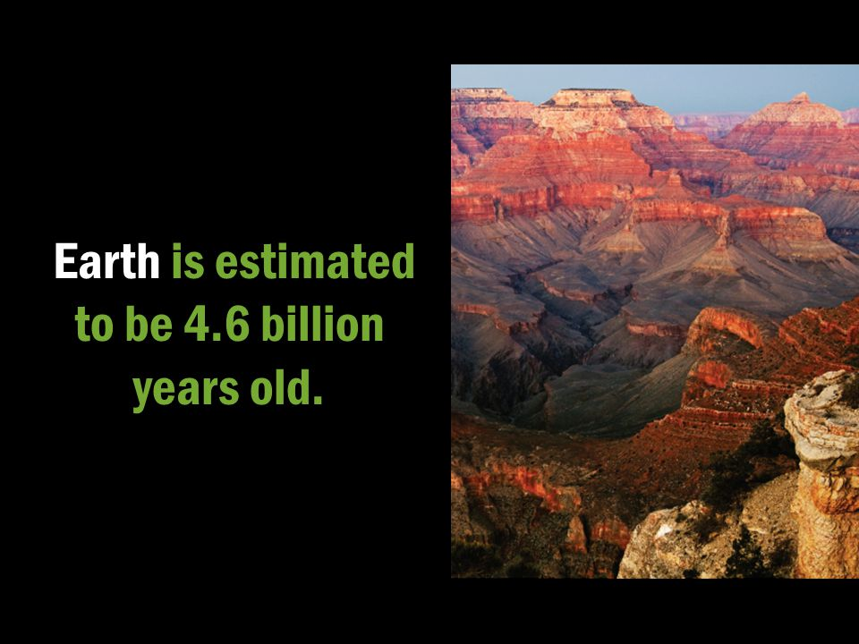 Earth is estimated to be 4.6 billion years old.