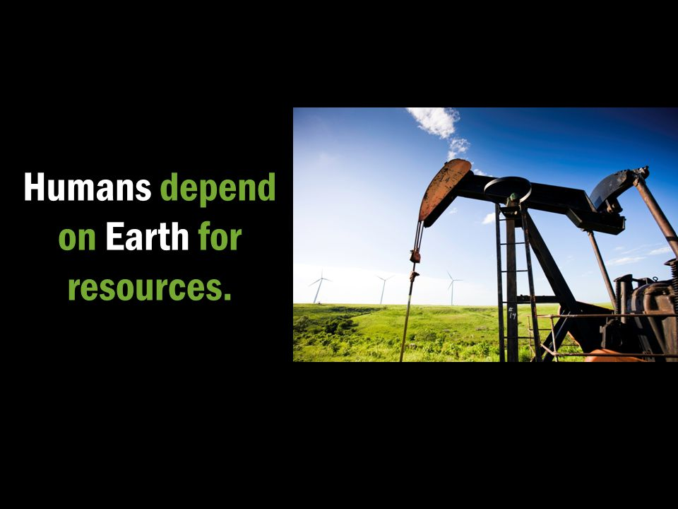 Humans depend on Earth for resources.