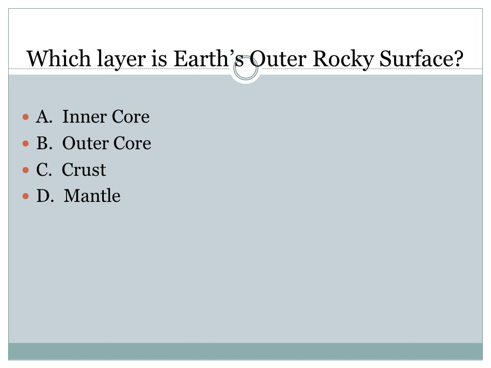Which layer is Earth's Outer Rocky Surface A. Inner Core B. Outer Core C. Crust D. Mantle