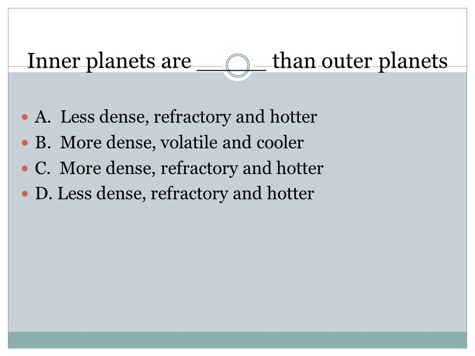 Inner planets are _____ than outer planets A. Less dense, refractory and hotter B.