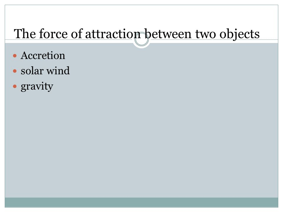 The force of attraction between two objects Accretion solar wind gravity