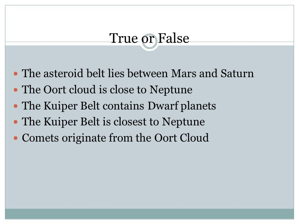 True or False The asteroid belt lies between Mars and Saturn The Oort cloud is close to Neptune The Kuiper Belt contains Dwarf planets The Kuiper Belt is closest to Neptune Comets originate from the Oort Cloud