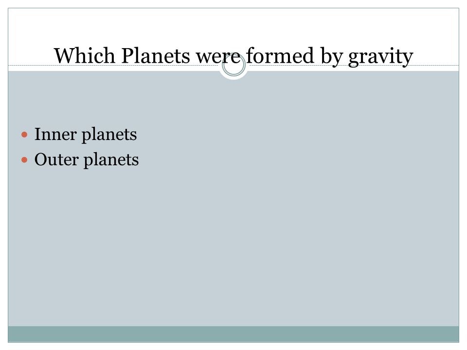 Which Planets were formed by gravity Inner planets Outer planets