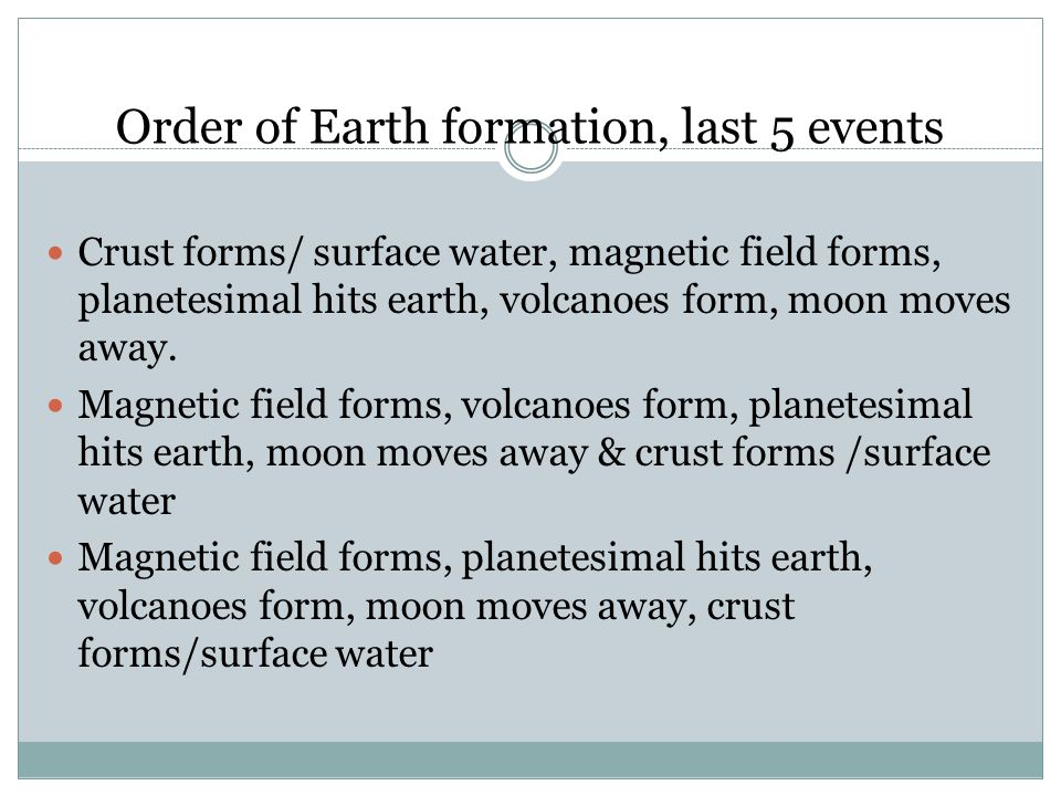Order of Earth formation, last 5 events Crust forms/ surface water, magnetic field forms, planetesimal hits earth, volcanoes form, moon moves away.