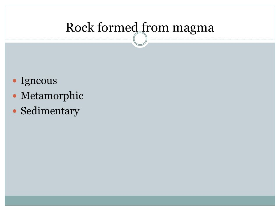 Rock formed from magma Igneous Metamorphic Sedimentary