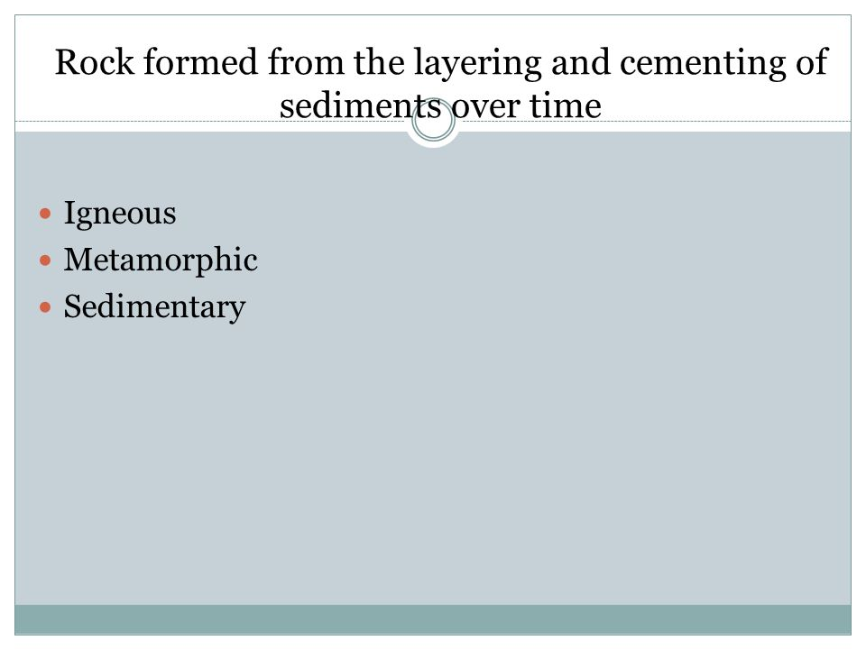 Rock formed from the layering and cementing of sediments over time Igneous Metamorphic Sedimentary