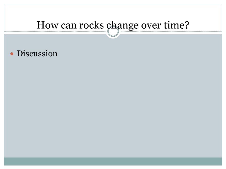 How can rocks change over time Discussion