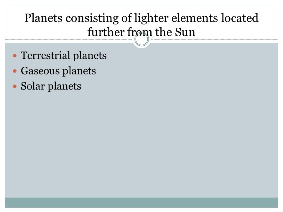 Planets consisting of lighter elements located further from the Sun Terrestrial planets Gaseous planets Solar planets
