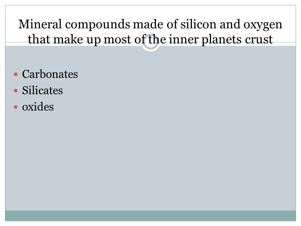 Mineral compounds made of silicon and oxygen that make up most of the inner planets crust Carbonates Silicates oxides
