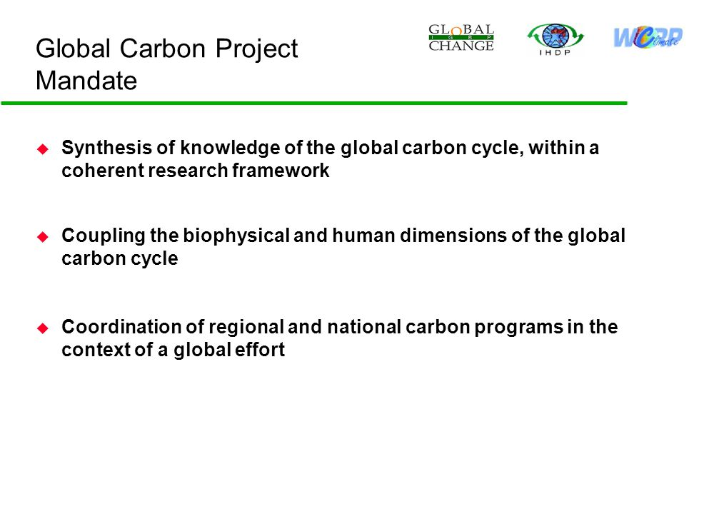 Global Carbon Project Mandate u Synthesis of knowledge of the global carbon cycle, within a coherent research framework u Coupling the biophysical and human dimensions of the global carbon cycle u Coordination of regional and national carbon programs in the context of a global effort