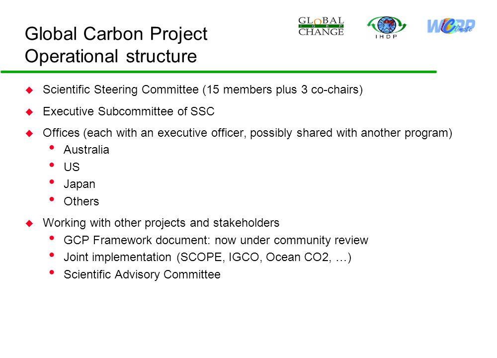 Global Carbon Project Operational structure u Scientific Steering Committee (15 members plus 3 co-chairs) u Executive Subcommittee of SSC u Offices (each with an executive officer, possibly shared with another program) Australia US Japan Others u Working with other projects and stakeholders GCP Framework document: now under community review Joint implementation (SCOPE, IGCO, Ocean CO2, …) Scientific Advisory Committee