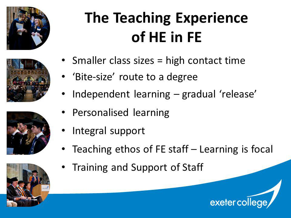 Smaller class sizes = high contact time 'Bite-size' route to a degree Independent learning – gradual 'release' Personalised learning Integral support Teaching ethos of FE staff – Learning is focal Training and Support of Staff The Teaching Experience of HE in FE
