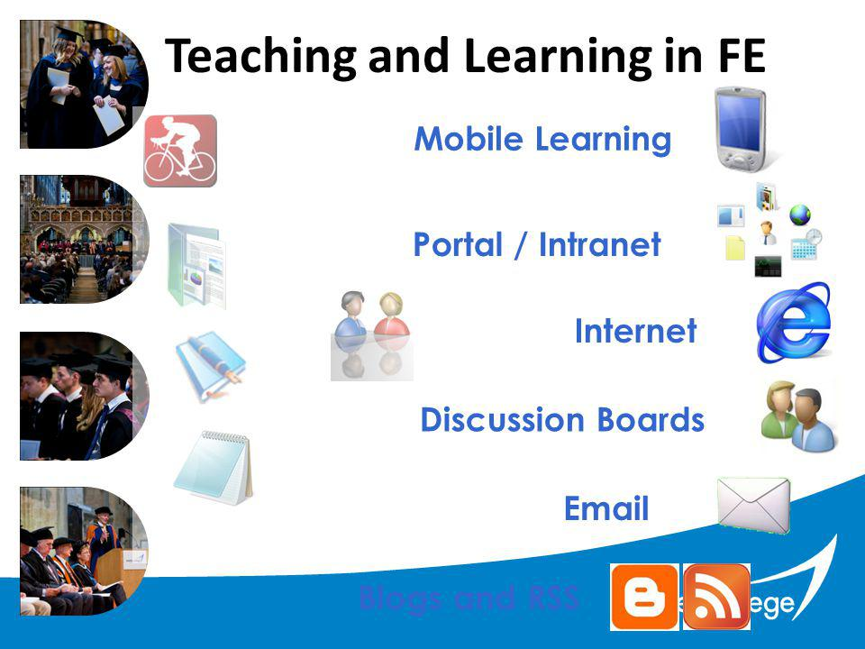 Teaching and Learning in FE  Blogs and RSS Discussion Boards Internet Portal / Intranet Mobile Learning