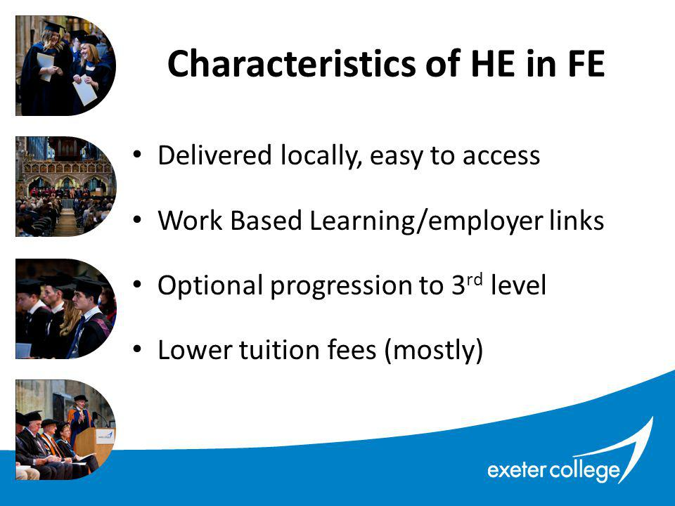Delivered locally, easy to access Work Based Learning/employer links Optional progression to 3 rd level Lower tuition fees (mostly) Characteristics of HE in FE