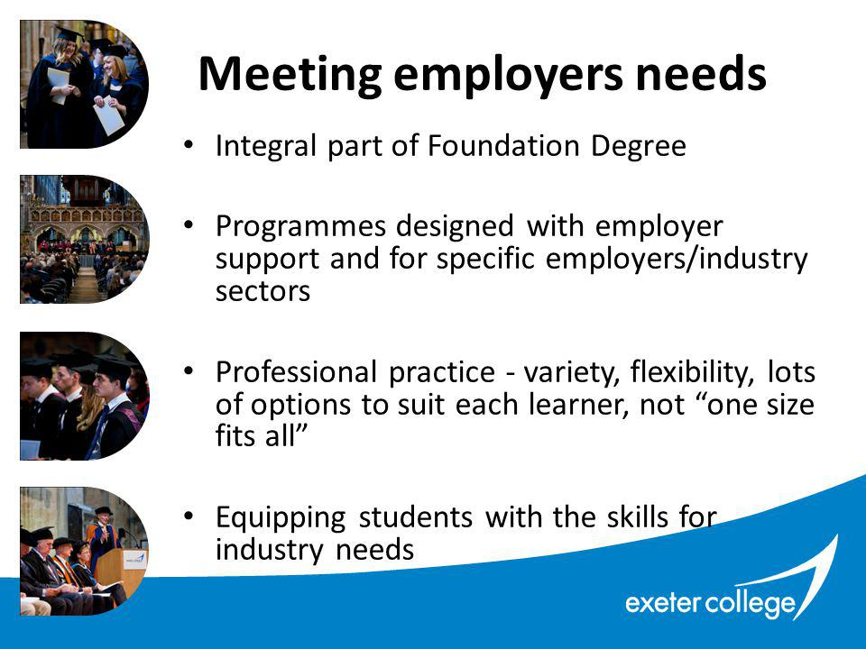 Integral part of Foundation Degree Programmes designed with employer support and for specific employers/industry sectors Professional practice - variety, flexibility, lots of options to suit each learner, not one size fits all Equipping students with the skills for industry needs Meeting employers needs