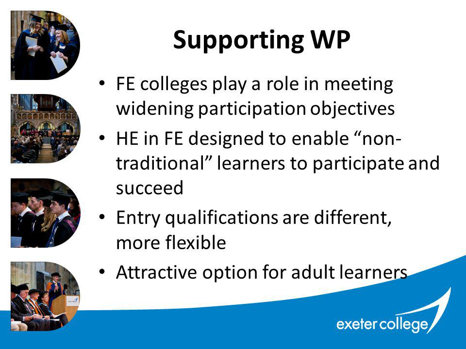 FE colleges play a role in meeting widening participation objectives HE in FE designed to enable non- traditional learners to participate and succeed Entry qualifications are different, more flexible Attractive option for adult learners Supporting WP