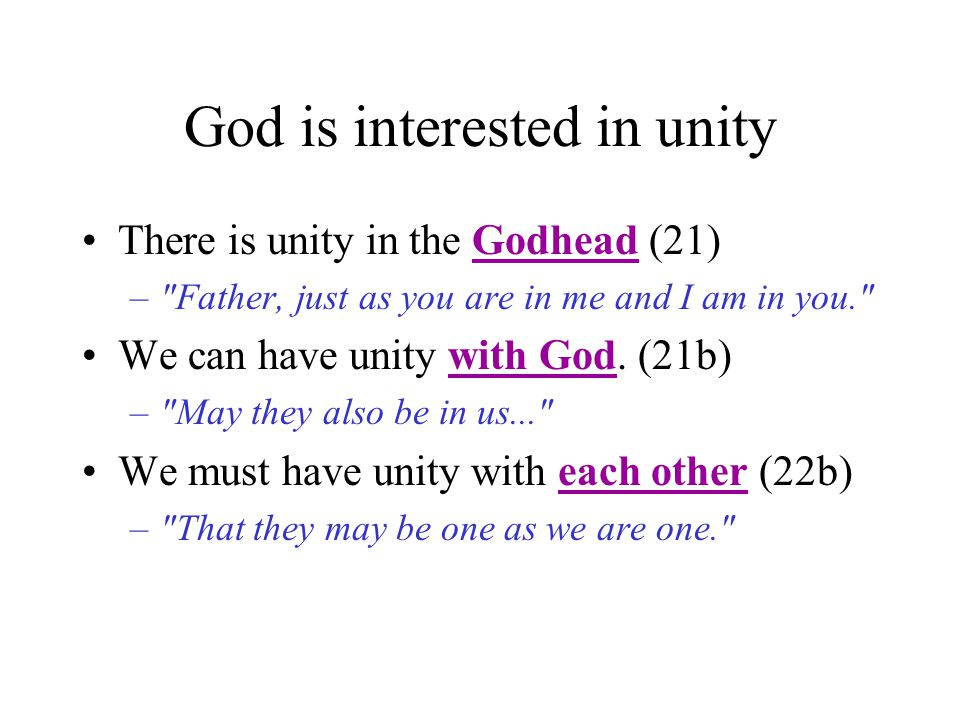 God is interested in unity There is unity in the Godhead (21) – Father, just as you are in me and I am in you. We can have unity with God.