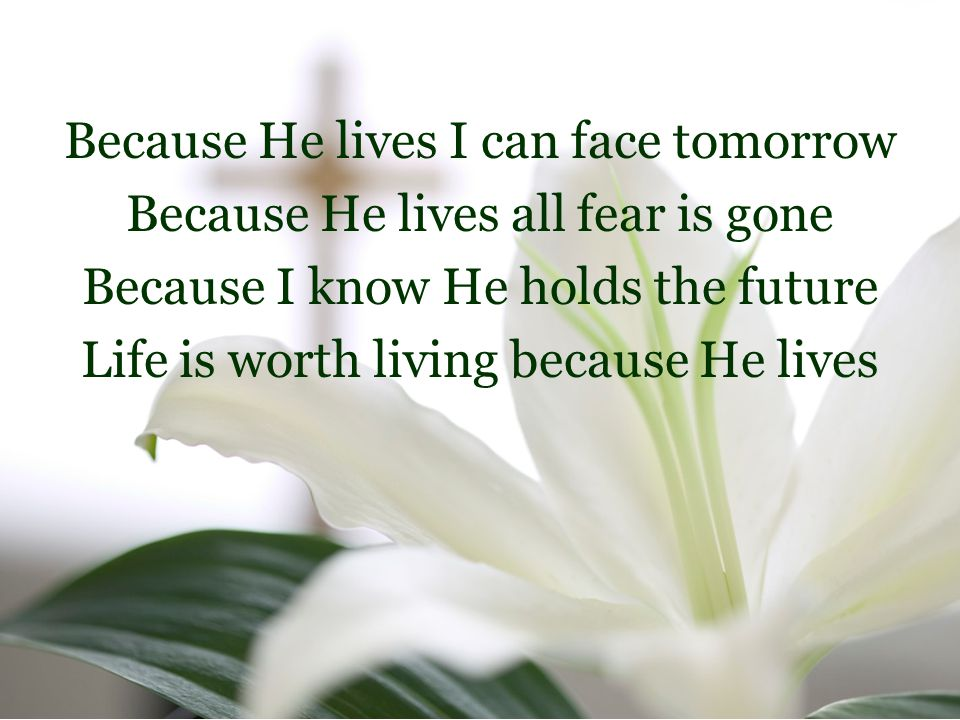 Because He lives I can face tomorrow Because He lives all fear is gone Because I know He holds the future Life is worth living because He lives