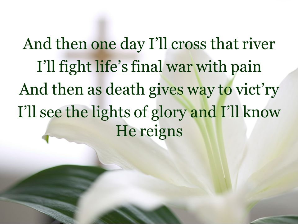 And then one day I'll cross that river I'll fight life's final war with pain And then as death gives way to vict'ry I'll see the lights of glory and I'll know He reigns