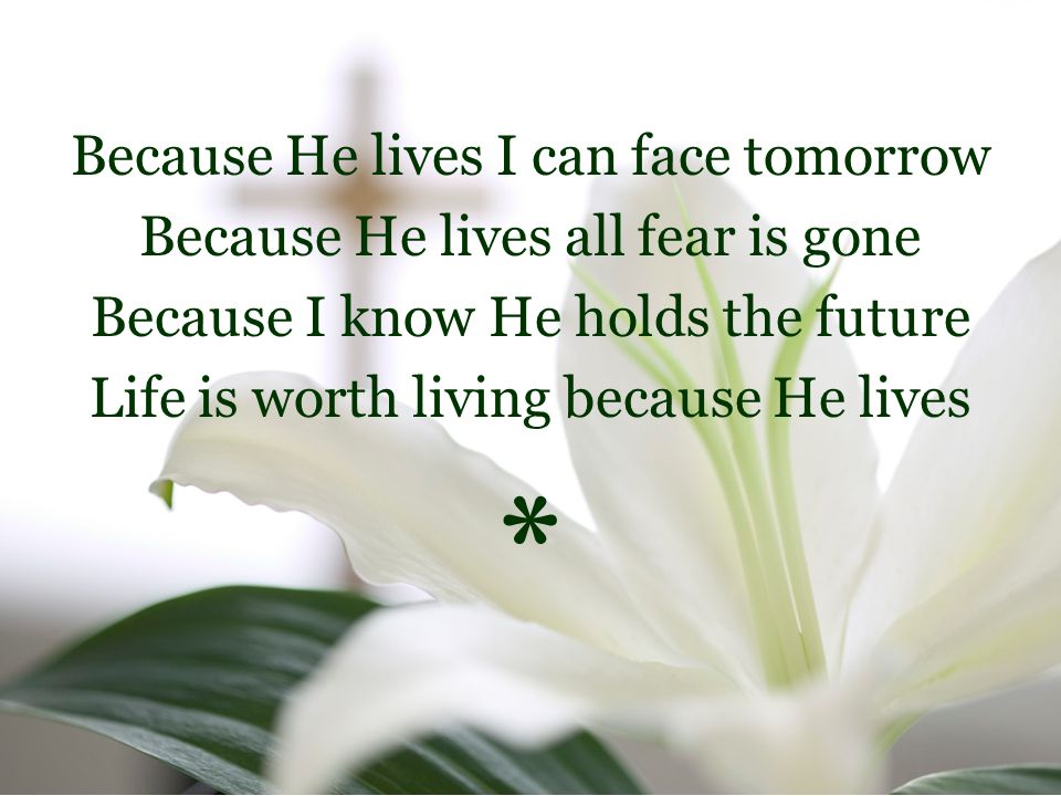 Because He lives I can face tomorrow Because He lives all fear is gone Because I know He holds the future Life is worth living because He lives *