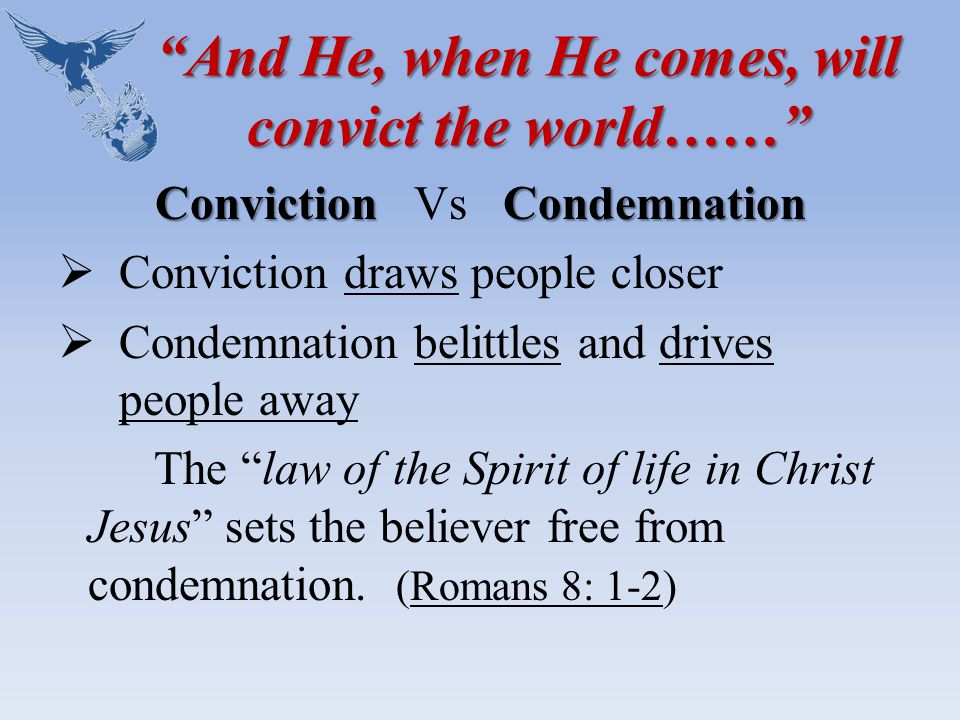 And He, when He comes, will convict the world…… ConvictionCondemnation Conviction Vs Condemnation  Conviction draws people closer  Condemnation belittles and drives people away The law of the Spirit of life in Christ Jesus sets the believer free from condemnation.