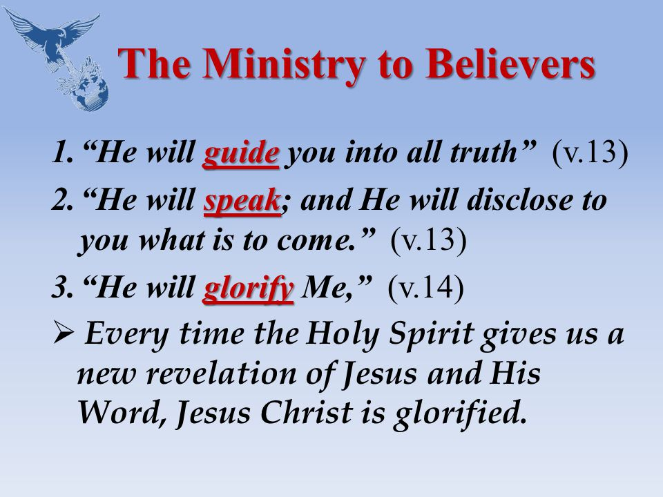 The Ministry to Believers guide 1. He will guide you into all truth (v.13) speak 2. He will speak; and He will disclose to you what is to come. (v.13) glorify 3. He will glorify Me, (v.14)  Every time the Holy Spirit gives us a new revelation of Jesus and His Word, Jesus Christ is glorified.