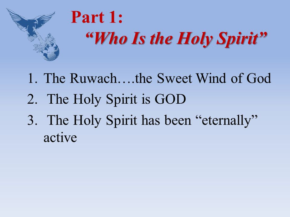 Who Is the Holy Spirit Part 1: Who Is the Holy Spirit 1.The Ruwach….the Sweet Wind of God 2.