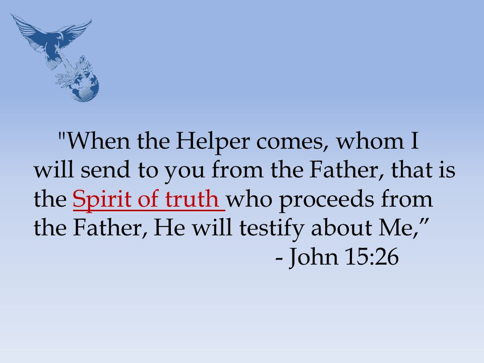 When the Helper comes, whom I will send to you from the Father, that is the Spirit of truth who proceeds from the Father, He will testify about Me, - John 15:26