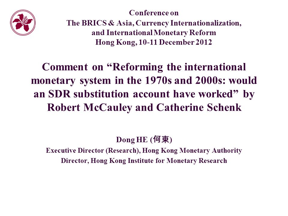 Comment on Reforming the international monetary system in the 1970s and 2000s: would an SDR substitution account have worked by Robert McCauley and Catherine Schenk Dong HE ( 何東 ) Executive Director (Research), Hong Kong Monetary Authority Director, Hong Kong Institute for Monetary Research Conference on The BRICS & Asia, Currency Internationalization, and International Monetary Reform Hong Kong, December 2012