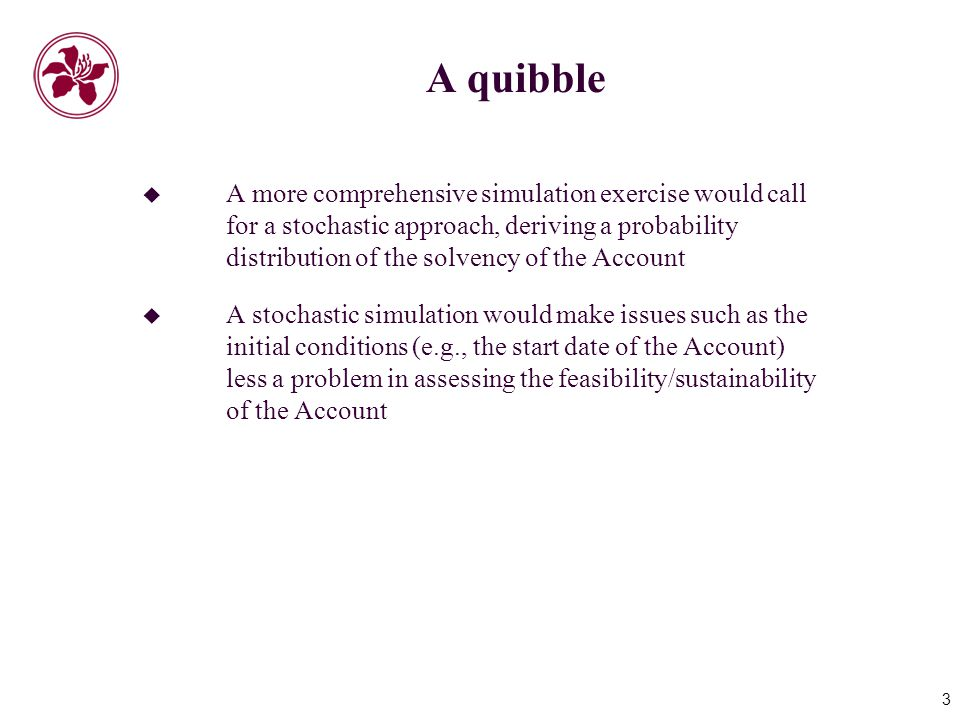 3 A quibble  A more comprehensive simulation exercise would call for a stochastic approach, deriving a probability distribution of the solvency of the Account  A stochastic simulation would make issues such as the initial conditions (e.g., the start date of the Account) less a problem in assessing the feasibility/sustainability of the Account