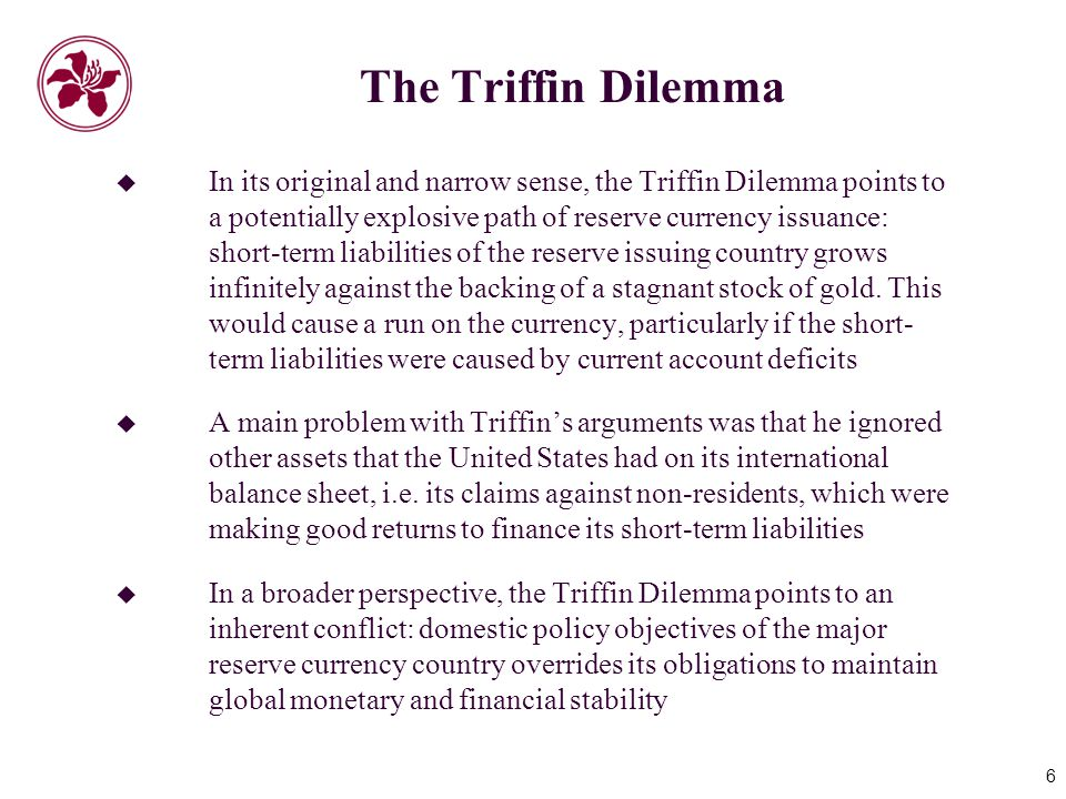 6 The Triffin Dilemma  In its original and narrow sense, the Triffin Dilemma points to a potentially explosive path of reserve currency issuance: short-term liabilities of the reserve issuing country grows infinitely against the backing of a stagnant stock of gold.