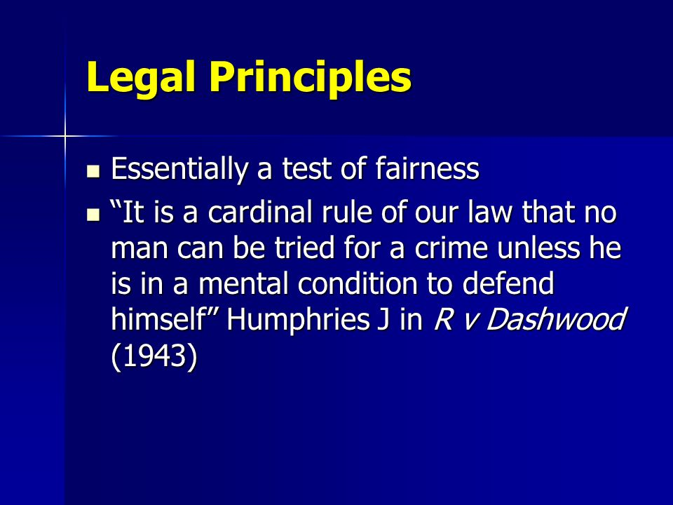 Legal Principles Essentially a test of fairness Essentially a test of fairness It is a cardinal rule of our law that no man can be tried for a crime unless he is in a mental condition to defend himself Humphries J in R v Dashwood (1943) It is a cardinal rule of our law that no man can be tried for a crime unless he is in a mental condition to defend himself Humphries J in R v Dashwood (1943)
