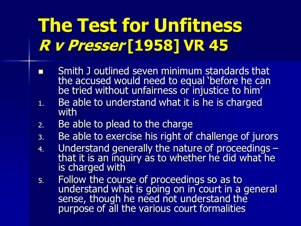 The Test for Unfitness R v Presser [1958] VR 45 Smith J outlined seven minimum standards that the accused would need to equal 'before he can be tried without unfairness or injustice to him' Smith J outlined seven minimum standards that the accused would need to equal 'before he can be tried without unfairness or injustice to him' 1.