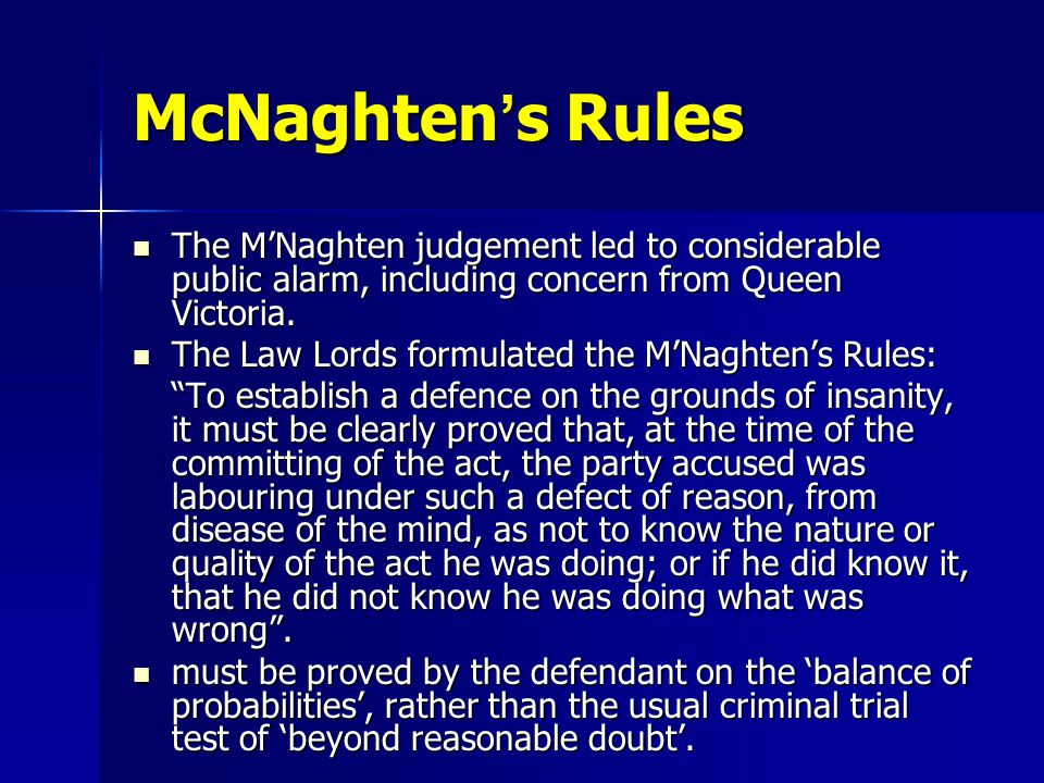 McNaghten ' s Rules The M'Naghten judgement led to considerable public alarm, including concern from Queen Victoria.