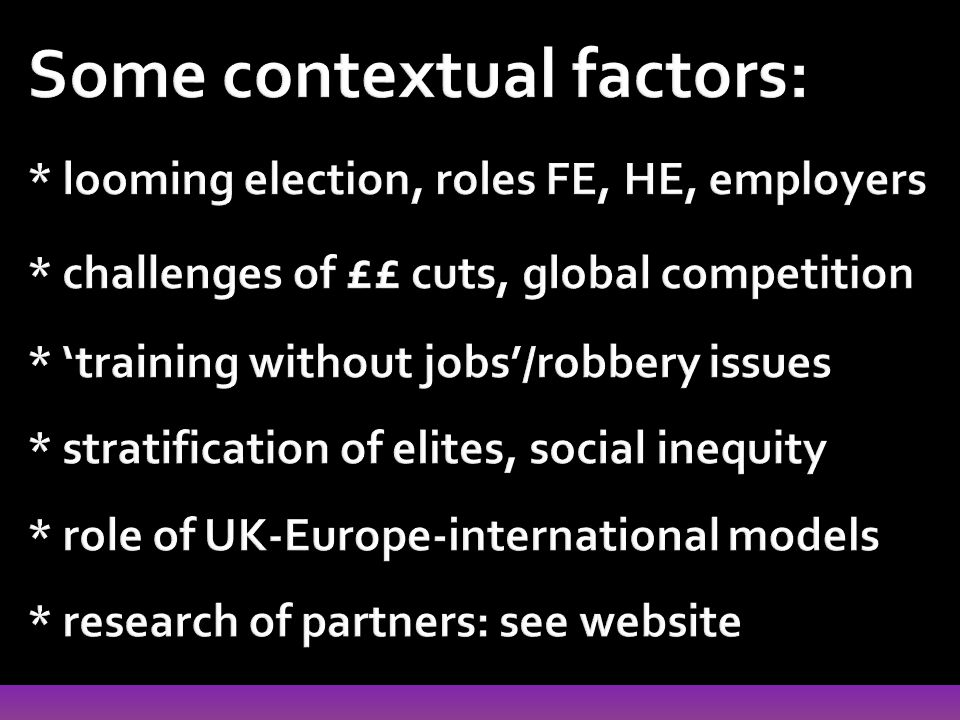 Some contextual factors: * looming election, roles FE, HE, employers * challenges of ££ cuts, global competition * 'training without jobs'/robbery issues * stratification of elites, social inequity * role of UK-Europe-international models * research of partners: see website