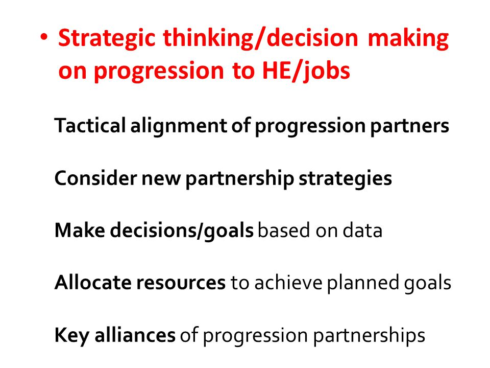 Strategic thinking/decision making on progression to HE/jobs Tactical alignment of progression partners Consider new partnership strategies Make decisions/goals based on data Allocate resources to achieve planned goals Key alliances of progression partnerships