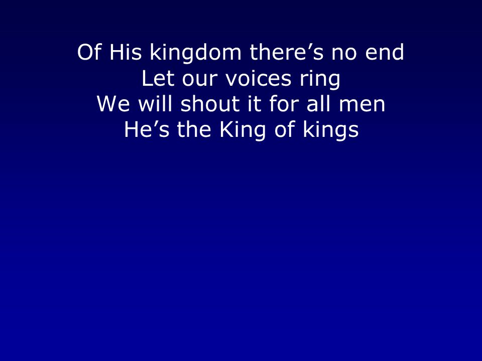 Of His kingdom there's no end Let our voices ring We will shout it for all men He's the King of kings