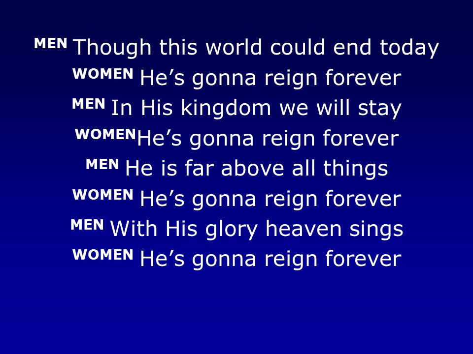 MEN Though this world could end today WOMEN He's gonna reign forever MEN In His kingdom we will stay WOMEN He's gonna reign forever MEN He is far above all things WOMEN He's gonna reign forever MEN With His glory heaven sings WOMEN He's gonna reign forever