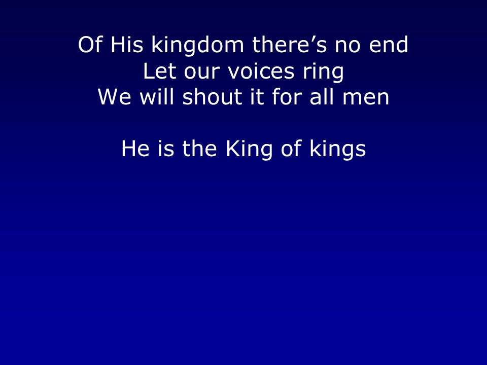 Of His kingdom there's no end Let our voices ring We will shout it for all men He is the King of kings