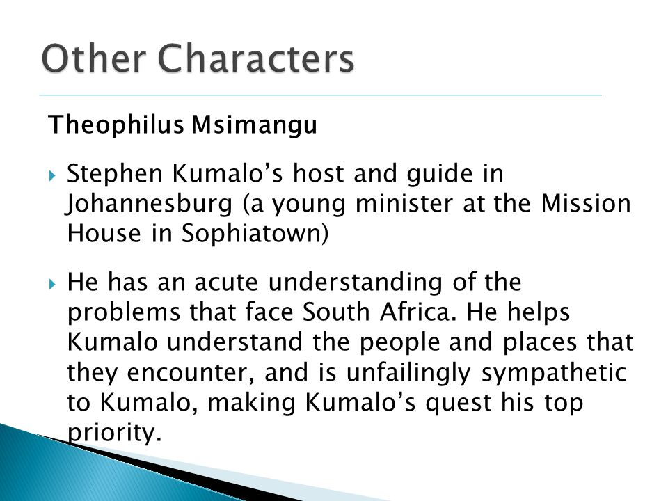 Theophilus Msimangu  Stephen Kumalo's host and guide in Johannesburg (a young minister at the Mission House in Sophiatown)  He has an acute understanding of the problems that face South Africa.