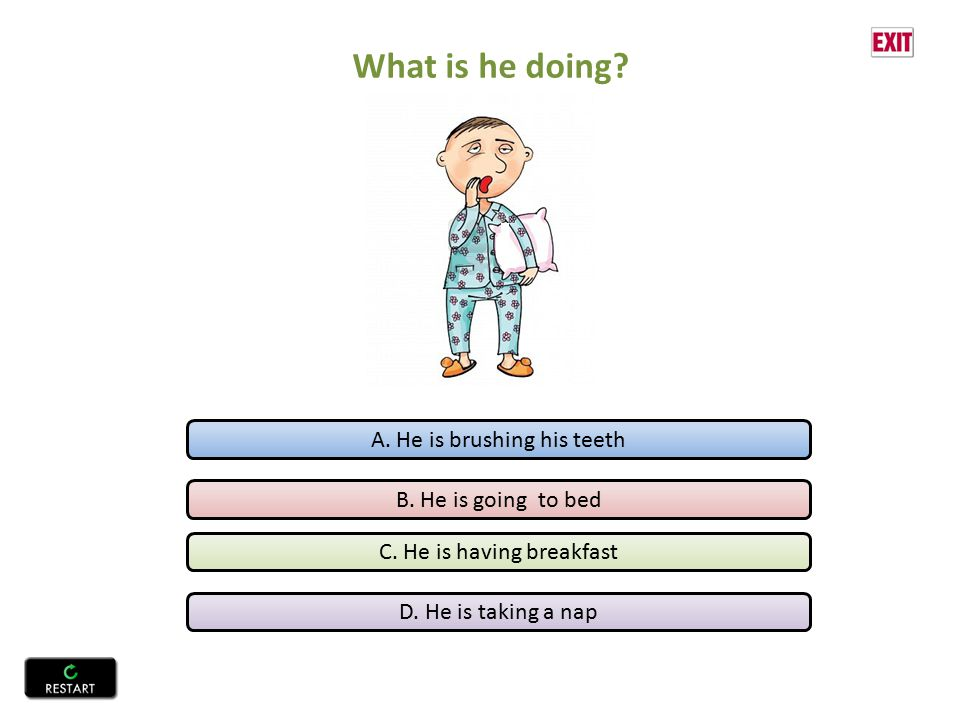 A. He is brushing his teeth B. He is going to bed C. He is having breakfast D. He is taking a nap