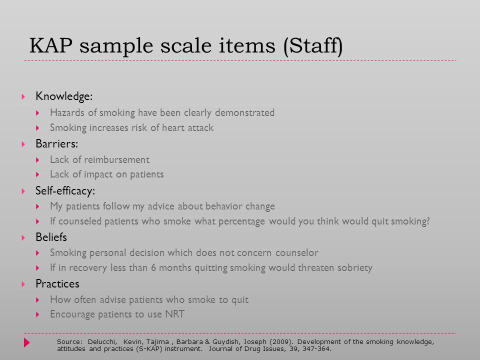KAP sample scale items (Staff)  Knowledge:  Hazards of smoking have been clearly demonstrated  Smoking increases risk of heart attack  Barriers:  Lack of reimbursement  Lack of impact on patients  Self-efficacy:  My patients follow my advice about behavior change  If counseled patients who smoke what percentage would you think would quit smoking.