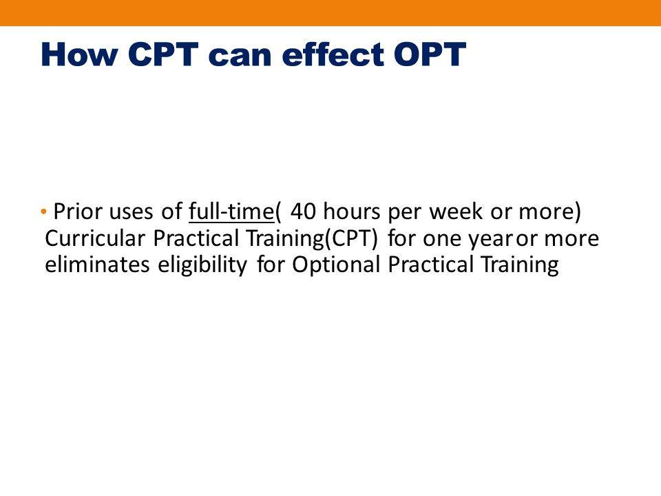 How CPT can effect OPT Prior uses of full‐time( 40 hours per week or more) Curricular Practical Training(CPT) for one year or more eliminates eligibility for Optional Practical Training
