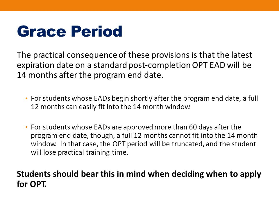Grace Period The practical consequence of these provisions is that the latest expiration date on a standard post‐completion OPT EAD will be 14 months after the program end date.